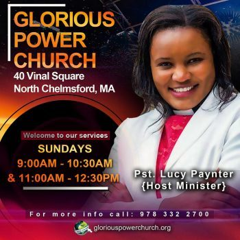 Glorious Power Church 40 Vinal Square North Chelmsford,MA. Sunday 9Am & 10:30AM Services Host :Pst Lucy Paynter